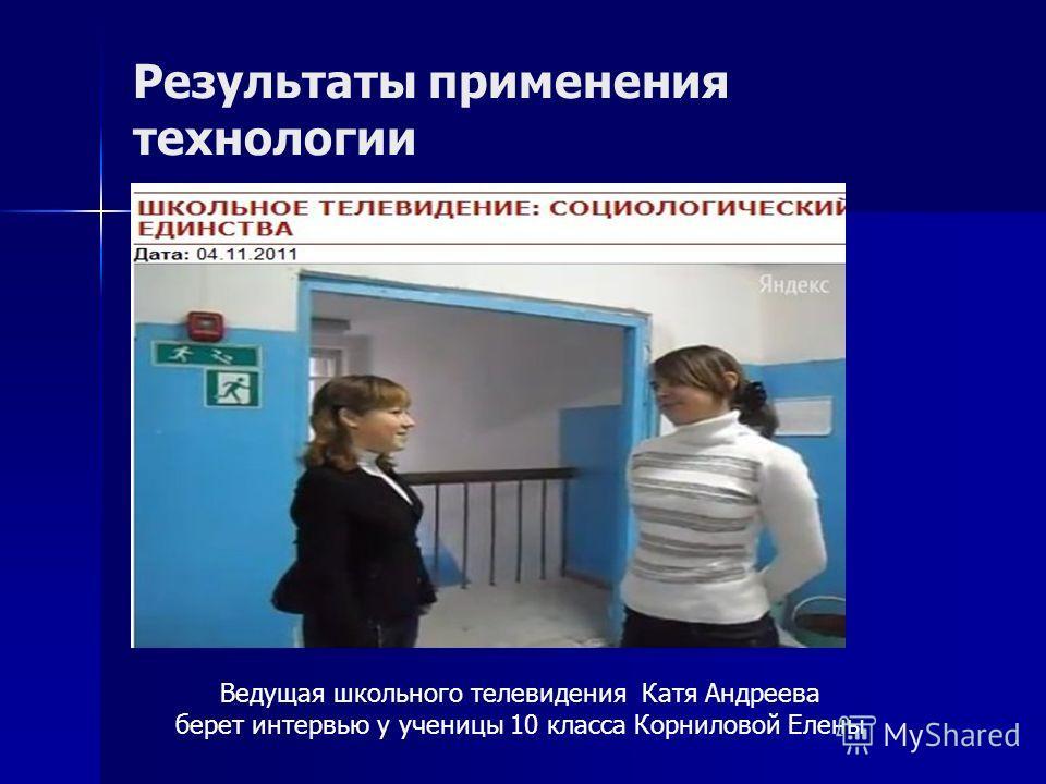 Результаты применения технологии Ведущая школьного телевидения Катя Андреева берет интервью у ученицы 10 класса Корниловой Елены