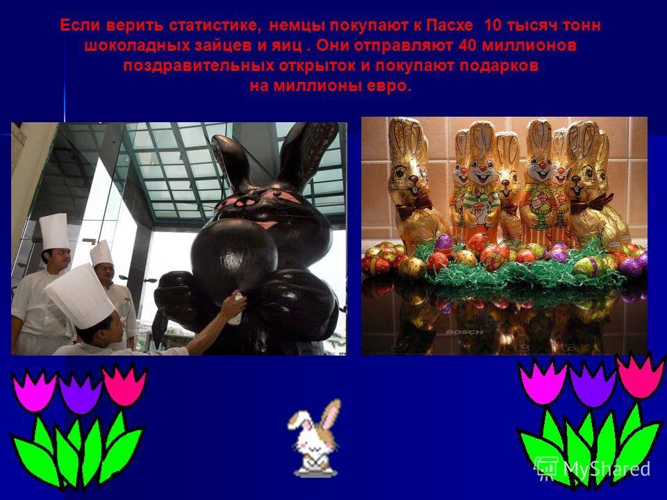 Если верить статистике, немцы покупают к Пасхе 10 тысяч тонн шоколадных зайцев и яиц. Они отправляют 40 миллионов поздравительных открыток и покупают подарков на миллионы евро.