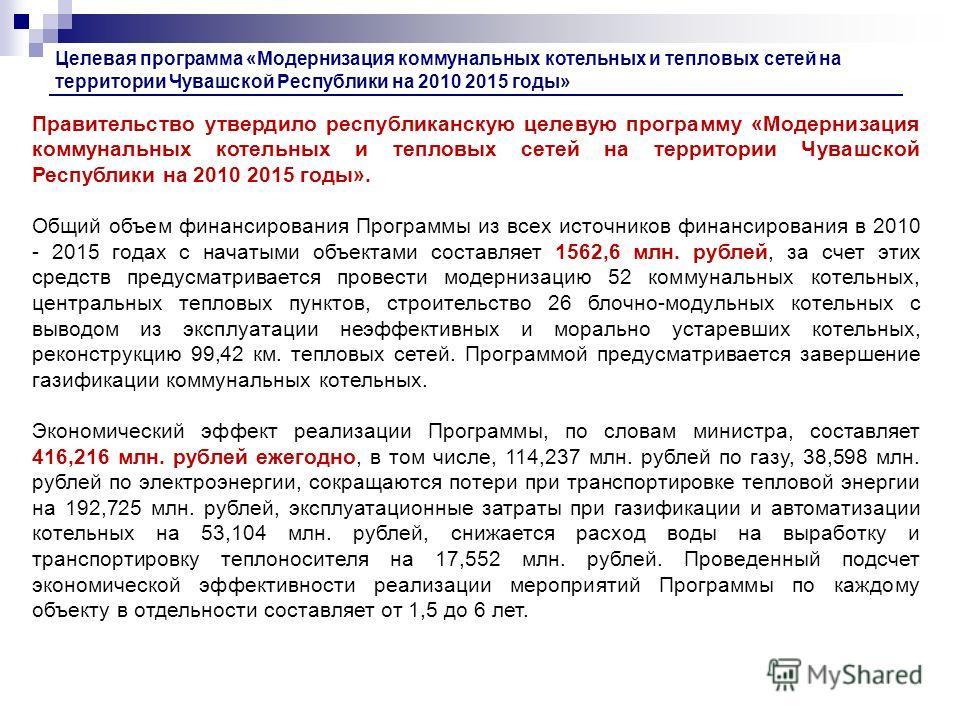 Правительство утвердило республиканскую целевую программу «Модернизация коммунальных котельных и тепловых сетей на территории Чувашской Республики на 2010 2015 годы». Общий объем финансирования Программы из всех источников финансирования в 2010 - 201