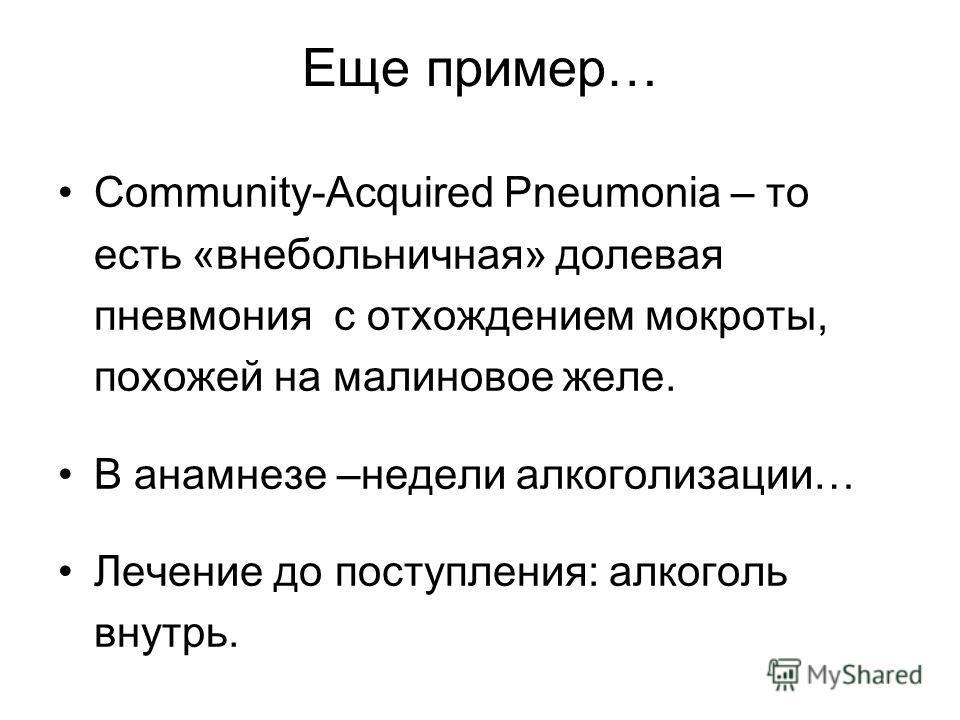 Еще пример… Community-Acquired Pneumonia – то есть «внебольничная» долевая пневмония с отхождением мокроты, похожей на малиновое желе. В анамнезе –недели алкоголизации… Лечение до поступления: алкоголь внутрь.