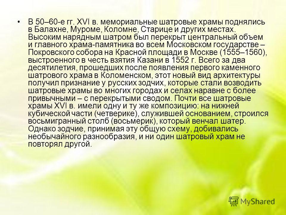 В 50–60-е гг. XVI в. мемориальные шатровые храмы поднялись в Балахне, Муроме, Коломне, Старице и других местах. Высоким нарядным шатром был перекрыт центральный объем и главного храма-памятника во всем Московском государстве – Покровского собора на К