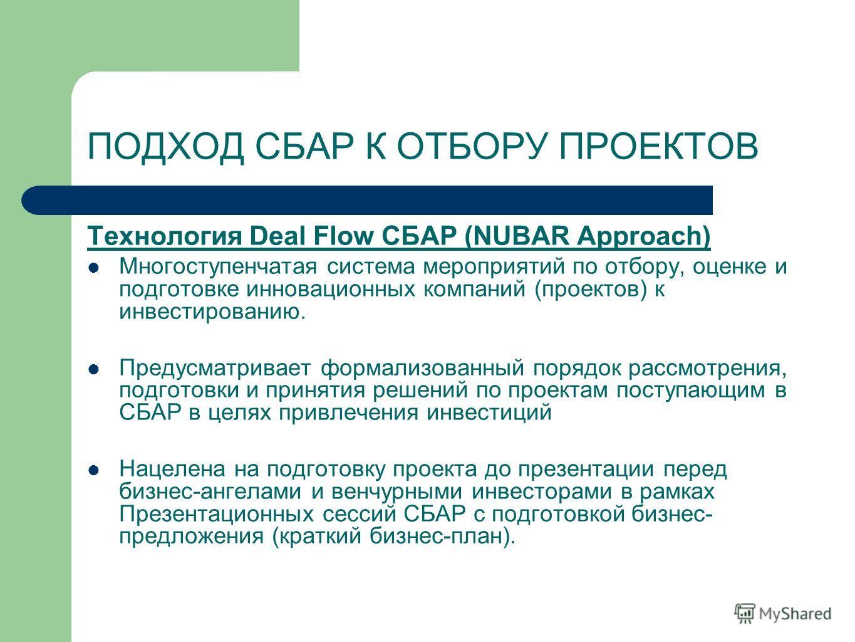 ПОДХОД СБАР К ОТБОРУ ПРОЕКТОВ Технология Deal Flow СБАР (NUBAR Approach) Многоступенчатая система мероприятий по отбору, оценке и подготовке инновационных компаний (проектов) к инвестированию. Предусматривает формализованный порядок рассмотрения, под