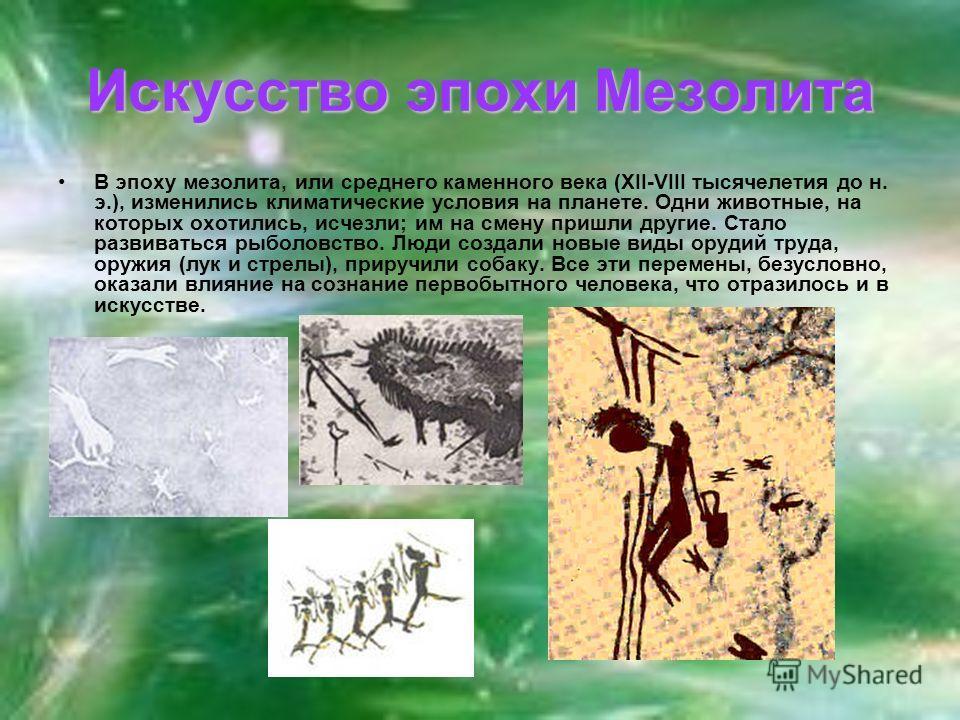 Искусство эпохи Мезолита В эпоху мезолита, или среднего каменного века (XII-VIII тысячелетия до н. э.), изменились климатические условия на планете. Одни животные, на которых охотились, исчезли; им на смену пришли другие. Стало развиваться рыболовств