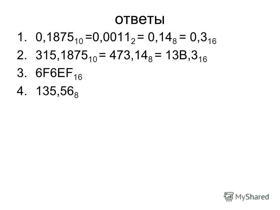 1.0,1875 10 =0,0011 2 = 0,14 8 = 0,3 16 2.315,1875 10 = 473,14 8 = 13В,3 16 3.6F6ЕF 16 4.135,56 8