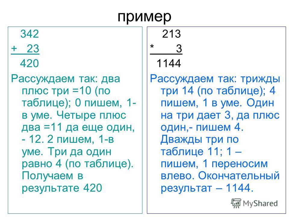 пример 342 + 23 420 Рассуждаем так: два плюс три =10 (по таблице); 0 пишем, 1- в уме. Четыре плюс два =11 да еще один, - 12. 2 пишем, 1-в уме. Три да один равно 4 (по таблице). Получаем в результате 420 213 * 3 1144 Рассуждаем так: трижды три 14 (по