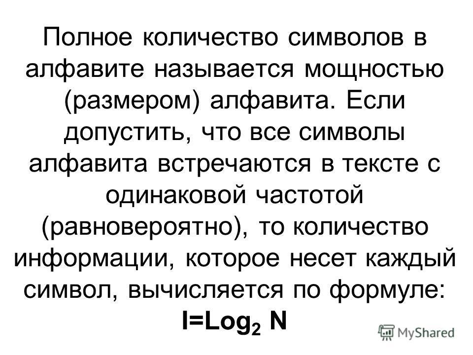 Полное количество символов в алфавите называется мощностью (размером) алфавита. Если допустить, что все символы алфавита встречаются в тексте с одинаковой частотой (равновероятно), то количество информации, которое несет каждый символ, вычисляется по