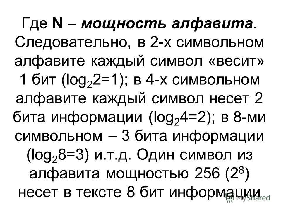 Где N – мощность алфавита. Следовательно, в 2-х символьном алфавите каждый символ «весит» 1 бит (log 2 2=1); в 4-х символьном алфавите каждый символ несет 2 бита информации (log 2 4=2); в 8-ми символьном – 3 бита информации (log 2 8=3) и.т.д. Один си