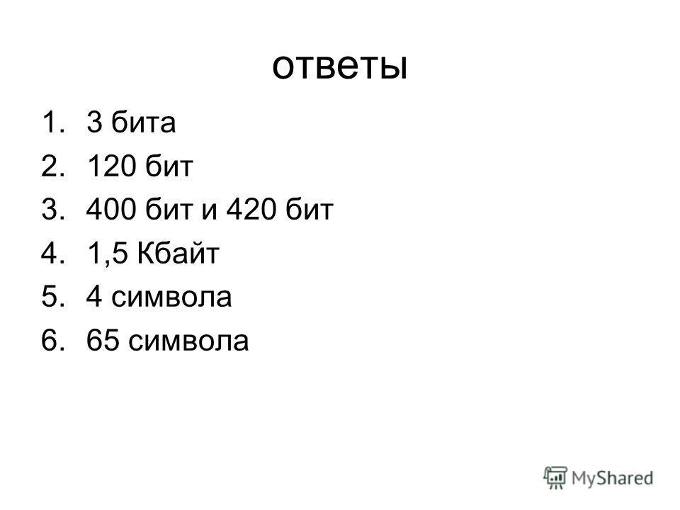 ответы 1.3 бита 2.120 бит 3.400 бит и 420 бит 4.1,5 Кбайт 5.4 символа 6.65 символа