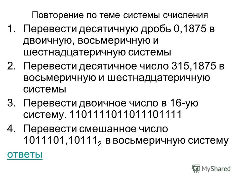Повторение по теме системы счисления 1.Перевести десятичную дробь 0,1875 в двоичную, восьмеричную и шестнадцатеричную системы 2.Перевести десятичное число 315,1875 в восьмеричную и шестнадцатеричную системы 3.Перевести двоичное число в 16-ую систему.