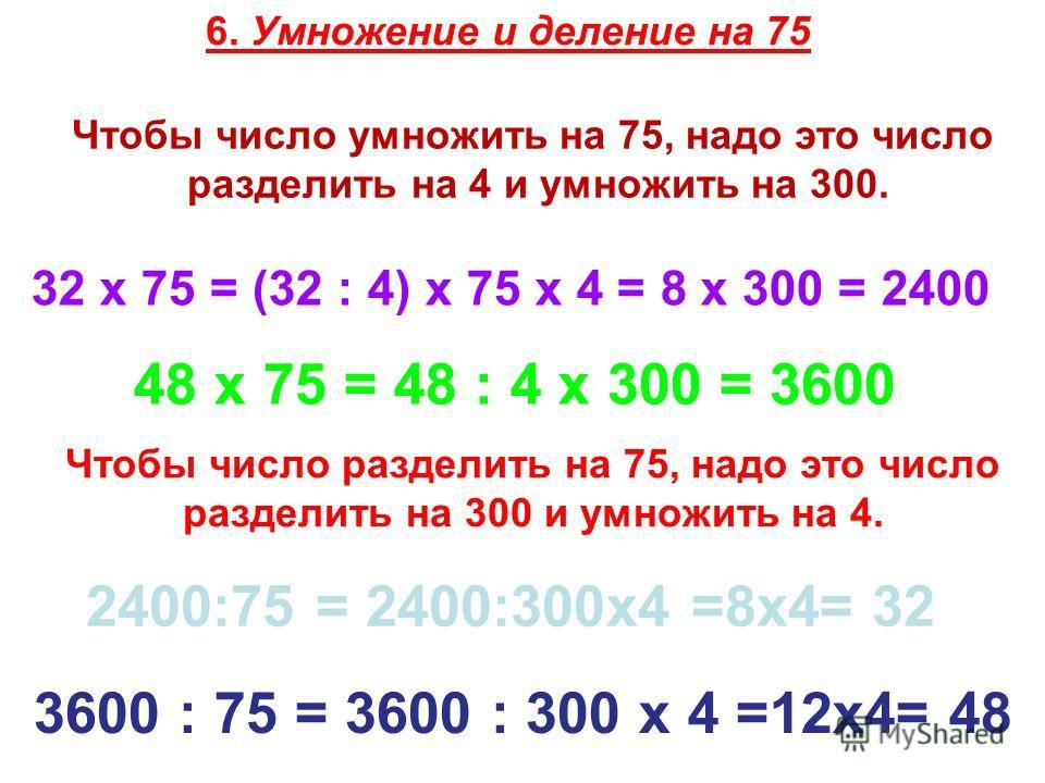 6. Умножение и деление на 75 Чтобы число умножить на 75, надо это число разделить на 4 и умножить на 300. 32 х 75 = (32 : 4) х 75 х 4 = 8 х 300 = 2400 48 х 75 = 48 : 4 х 300 = 3600 Чтобы число разделить на 75, надо это число разделить на 300 и умножи