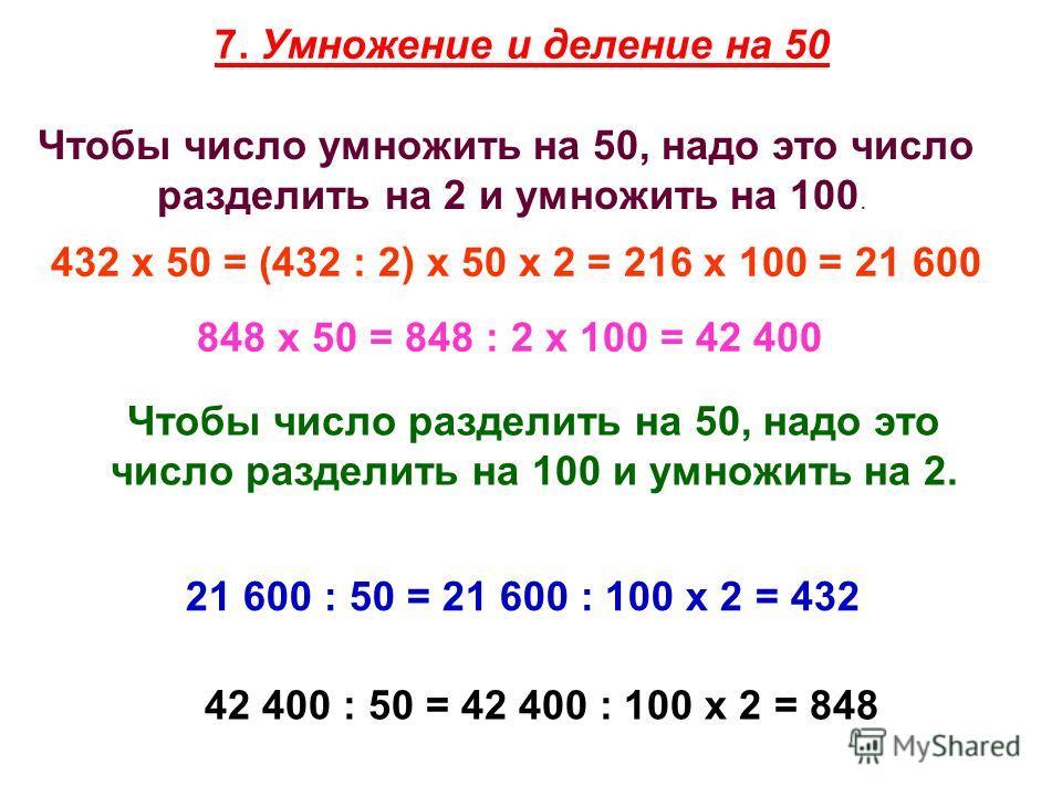 7. Умножение и деление на 50 Чтобы число умножить на 50, надо это число разделить на 2 и умножить на 100. 432 х 50 = (432 : 2) х 50 х 2 = 216 х 100 = 21 600 848 х 50 = 848 : 2 х 100 = 42 400 Чтобы число разделить на 50, надо это число разделить на 10