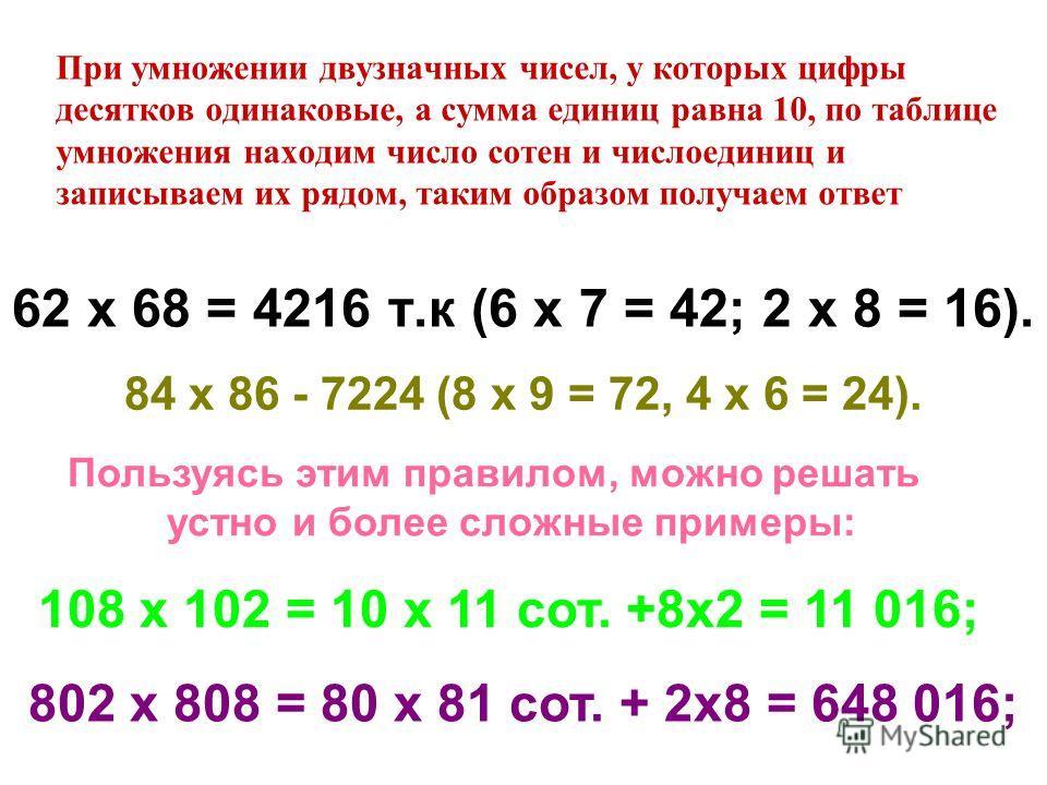 При умножении двузначных чисел, у которых цифры десятков одинаковые, а сумма единиц равна 10, по таблице умножения находим число сотен и числоединиц и записываем их рядом, таким образом получаем ответ 62 х 68 = 4216 т.к (6 х 7 = 42; 2 х 8 = 16). 84 х