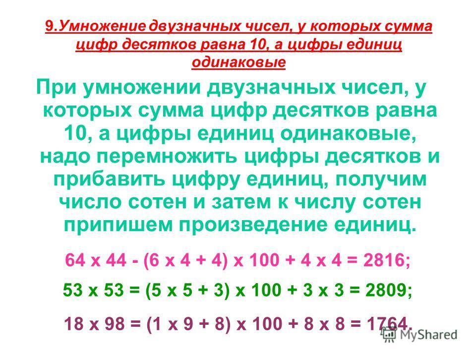 9.Умножение двузначных чисел, у которых сумма цифр десятков равна 10, а цифры единиц одинаковые При умножении двузначных чисел, у которых сумма цифр десятков равна 10, а цифры единиц одинаковые, надо перемножить цифры десятков и прибавить цифру един