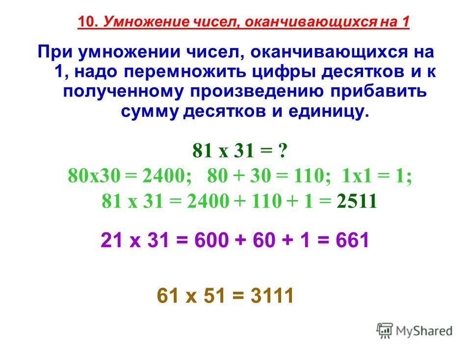 10. Умножение чисел, оканчивающихся на 1 При умножении чисел, оканчивающихся на 1, надо перемножить цифры десятков и к полученному произведению прибавить сумму десятков и единицу. 81 х 31 = ? 80x30 = 2400; 80 + 30 = 110; 1x1 = 1; 81 х 31 = 2400 + 110