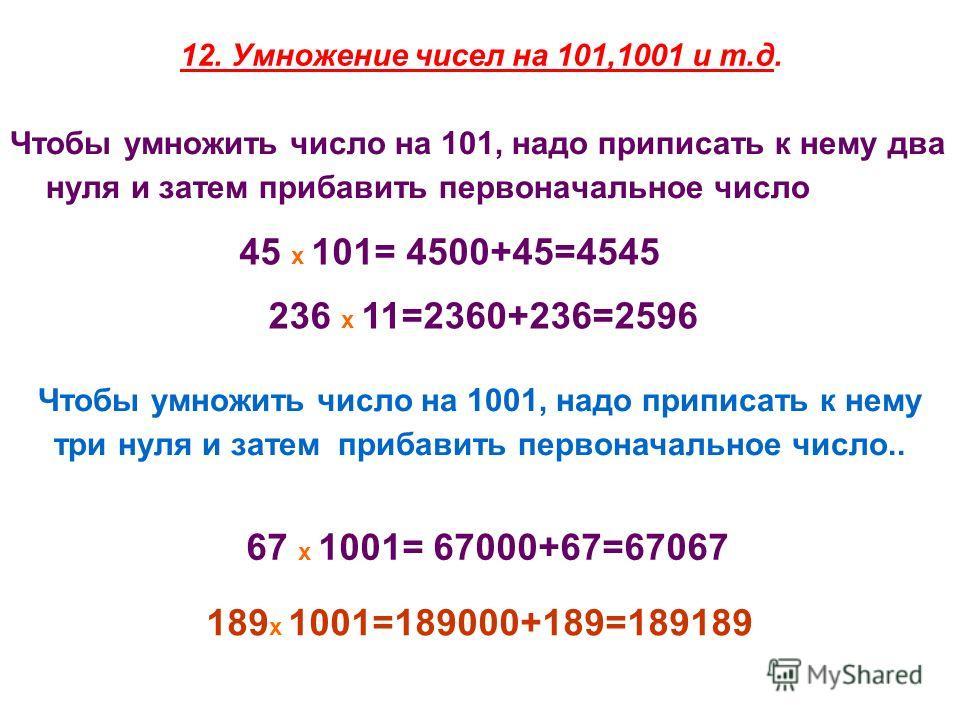 12. Умножение чисел на 101,1001 и т.д. Чтобы умножить число на 101, надо приписать к нему два нуля и затем прибавить первоначальное число 45 х 101= 4500+45=4545 236 х 11=2360+236=2596 Чтобы умножить число на 1001, надо приписать к нему три нуля и зат