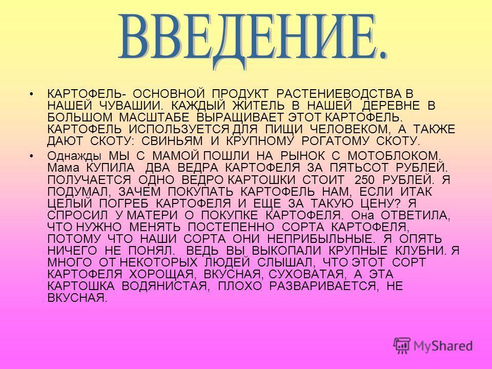 КАРТОФЕЛЬ- ОСНОВНОЙ ПРОДУКТ РАСТЕНИЕВОДСТВА В НАШЕЙ ЧУВАШИИ. КАЖДЫЙ ЖИТЕЛЬ В НАШЕЙ ДЕРЕВНЕ В БОЛЬШОМ МАСШТАБЕ ВЫРАЩИВАЕТ ЭТОТ КАРТОФЕЛЬ. КАРТОФЕЛЬ ИСПОЛЬЗУЕТСЯ ДЛЯ ПИЩИ ЧЕЛОВЕКОМ, А ТАКЖЕ ДАЮТ СКОТУ: СВИНЬЯМ И КРУПНОМУ РОГАТОМУ СКОТУ. Однажды МЫ С МА