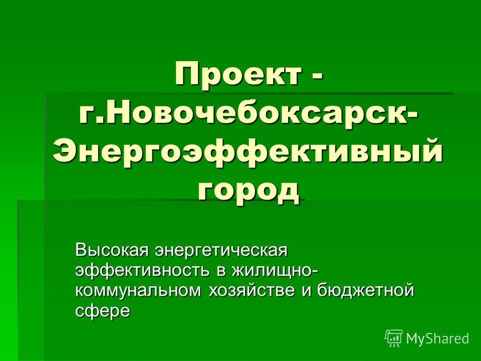 Проект - г.Новочебоксарск- Энергоэффективный город Высокая энергетическая эффективность в жилищно- коммунальном хозяйстве и бюджетной сфере