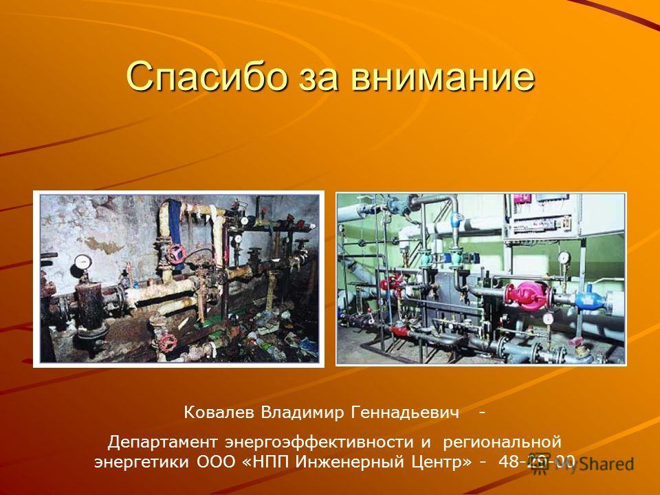 Спасибо за внимание Ковалев Владимир Геннадьевич - Департамент энергоэффективности и региональной энергетики ООО «НПП Инженерный Центр» - 48-29-00