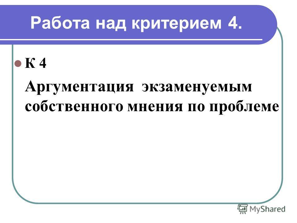 Работа над критерием 4. К 4 Аргументация экзаменуемым собственного мнения по проблеме