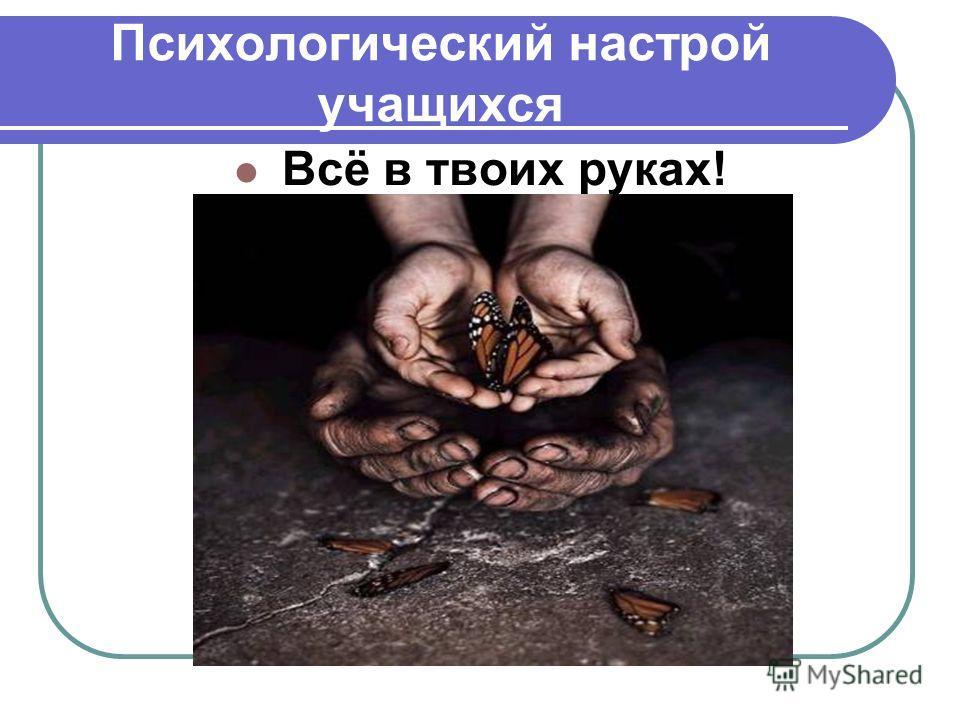 Психологический настрой учащихся Всё в твоих руках!