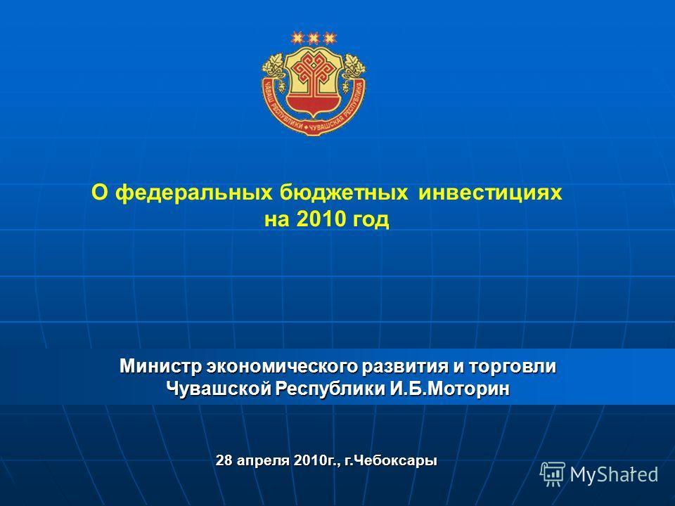 1 О федеральных бюджетных инвестициях на 2010 год Министр экономического развития и торговли Чувашской Республики И.Б.Моторин 28 апреля 2010г., г.Чебоксары
