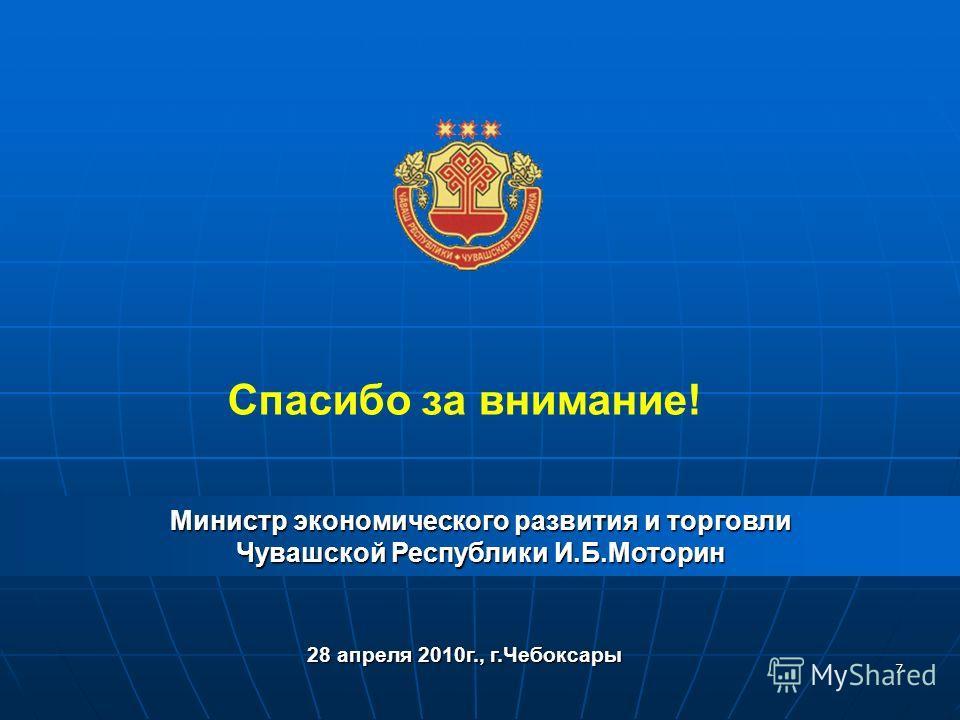 7 Спасибо за внимание! Министр экономического развития и торговли Чувашской Республики И.Б.Моторин 28 апреля 2010г., г.Чебоксары