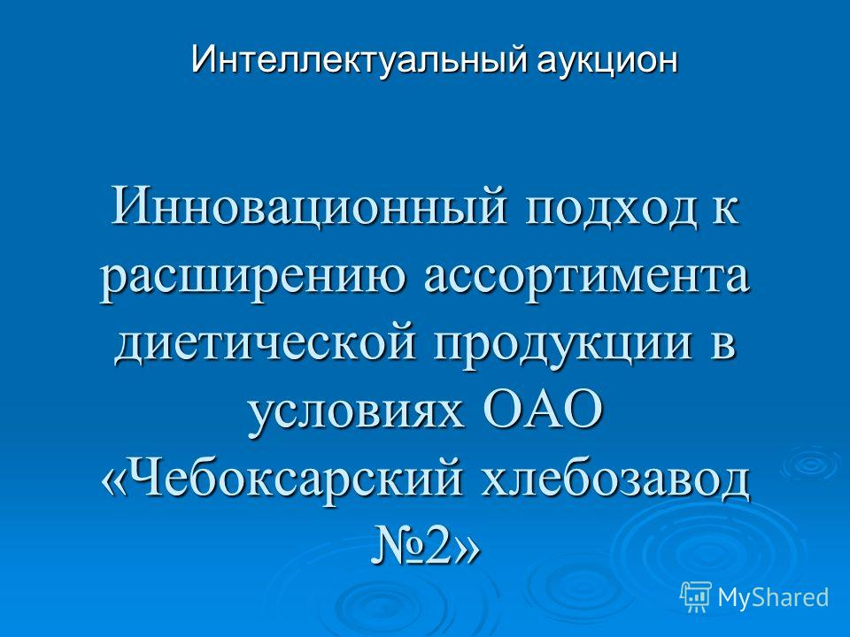 Инновационный подход к расширению ассортимента диетической продукции в условиях ОАО «Чебоксарский хлебозавод 2» Интеллектуальный аукцион