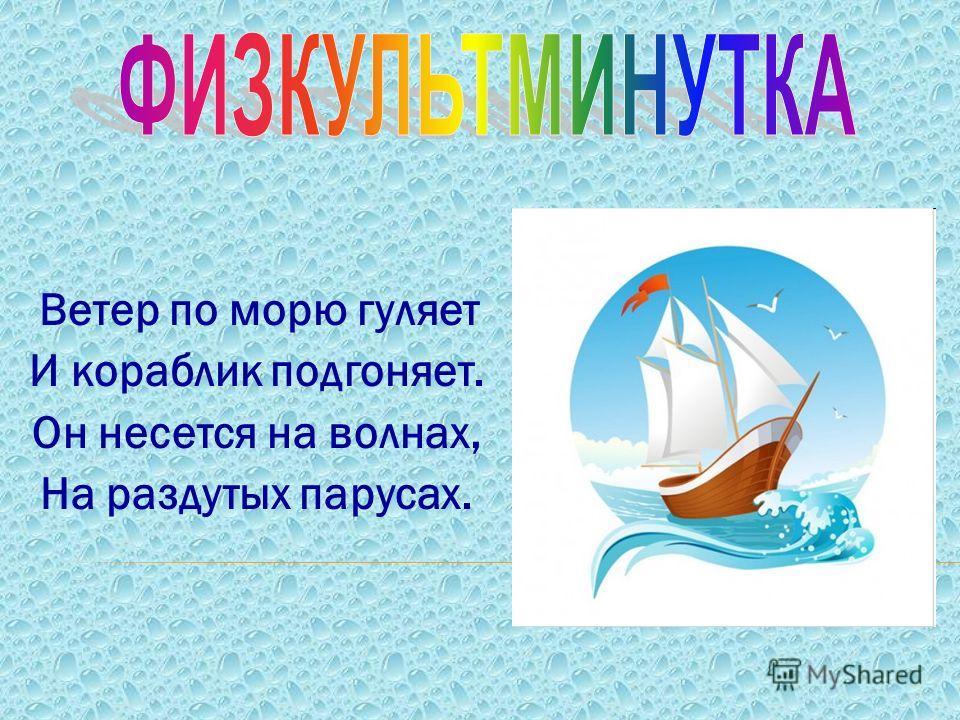 Ветер по морю гуляет И кораблик подгоняет. Он несется на волнах, На раздутых парусах.