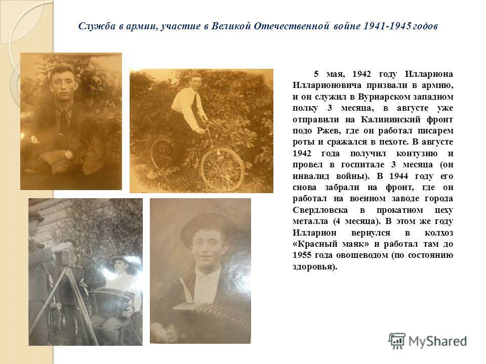 5 мая, 1942 году Иллариона Илларионовича призвали в армию, и он служил в Вурнарском западном полку 3 месяца, в августе уже отправили на Калининский фронт подо Ржев, где он работал писарем роты и сражался в пехоте. В августе 1942 года получил контузию