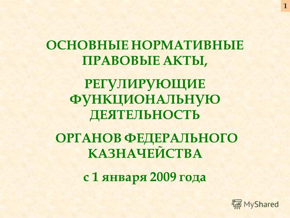 ОСНОВНЫЕ НОРМАТИВНЫЕ ПРАВОВЫЕ АКТЫ, РЕГУЛИРУЮЩИЕ ФУНКЦИОНАЛЬНУЮ ДЕЯТЕЛЬНОСТЬ ОРГАНОВ ФЕДЕРАЛЬНОГО КАЗНАЧЕЙСТВА с 1 января 2009 года 11