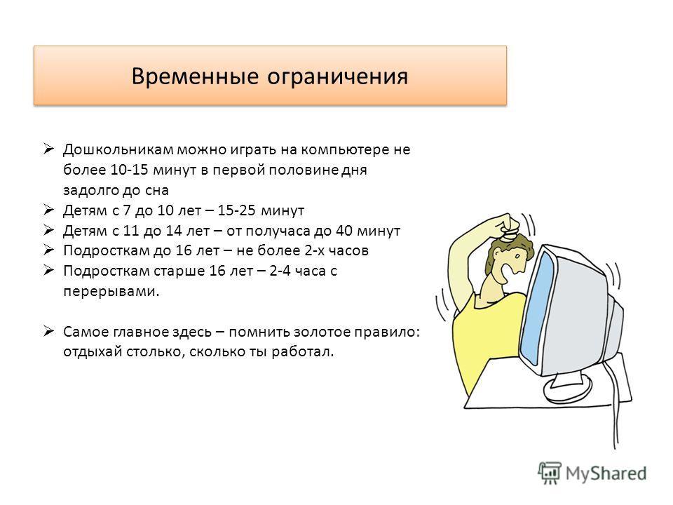 Дошкольникам можно играть на компьютере не более 10-15 минут в первой половине дня задолго до сна Детям с 7 до 10 лет – 15-25 минут Детям с 11 до 14 лет – от получаса до 40 минут Подросткам до 16 лет – не более 2-х часов Подросткам старше 16 лет – 2-