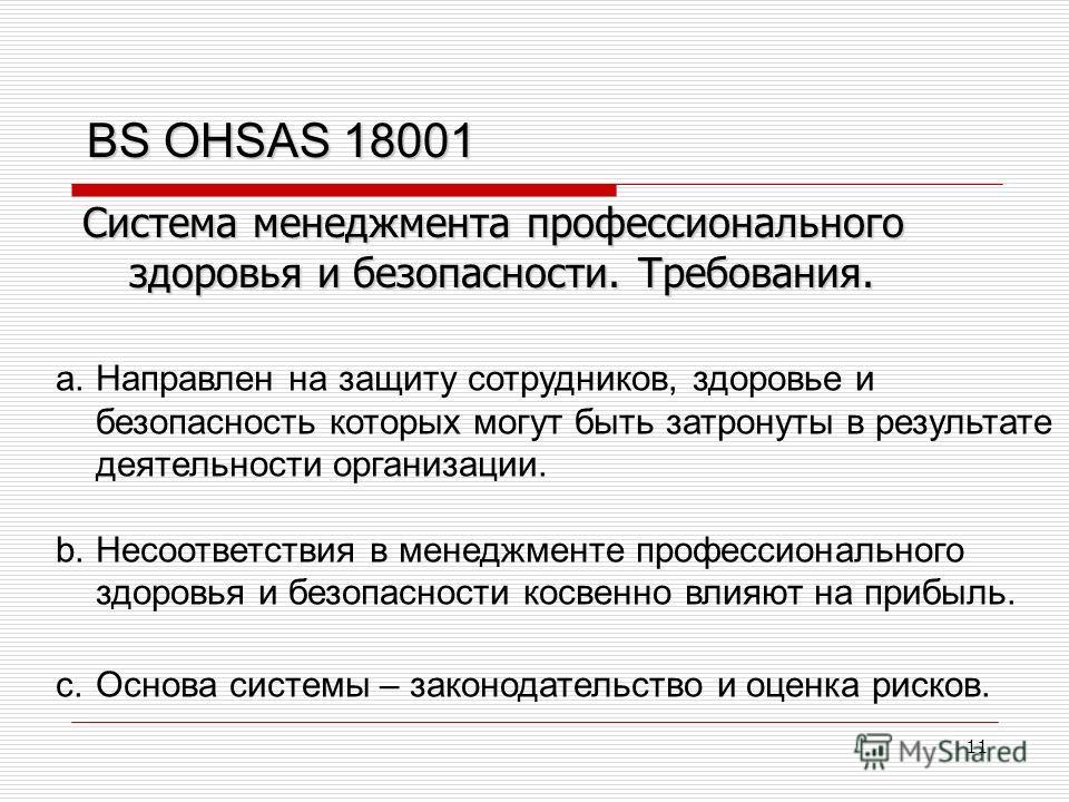 11 BS OHSAS 18001 a.Направлен на защиту сотрудников, здоровье и безопасность которых могут быть затронуты в результате деятельности организации. b.Несоответствия в менеджменте профессионального здоровья и безопасности косвенно влияют на прибыль. c.Ос