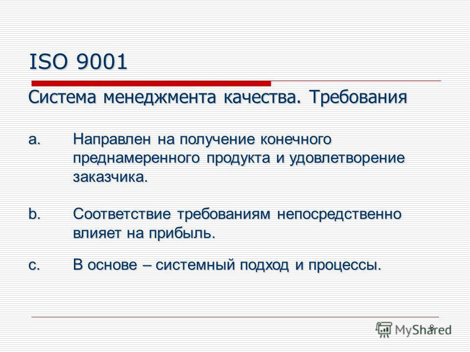 8 ISO 9001 Система менеджмента качества. Требования a.Направлен на получение конечного преднамеренного продукта и удовлетворение заказчика. b.Соответствие требованиям непосредственно влияет на прибыль. c.В основе – системный подход и процессы.