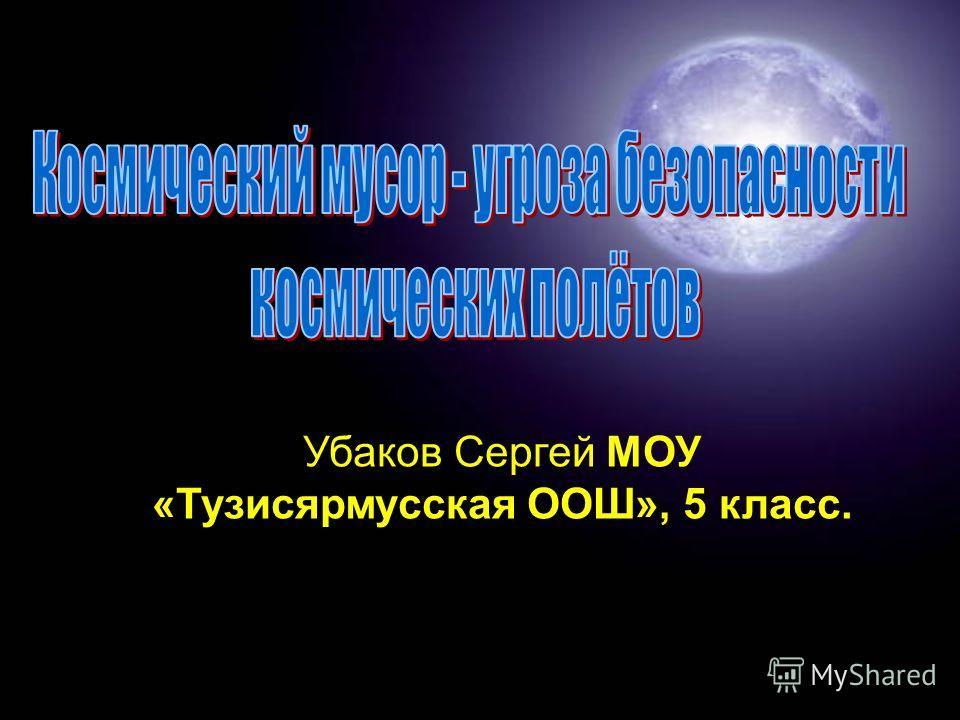 Убаков Сергей МОУ «Тузисярмусская ООШ», 5 класс.
