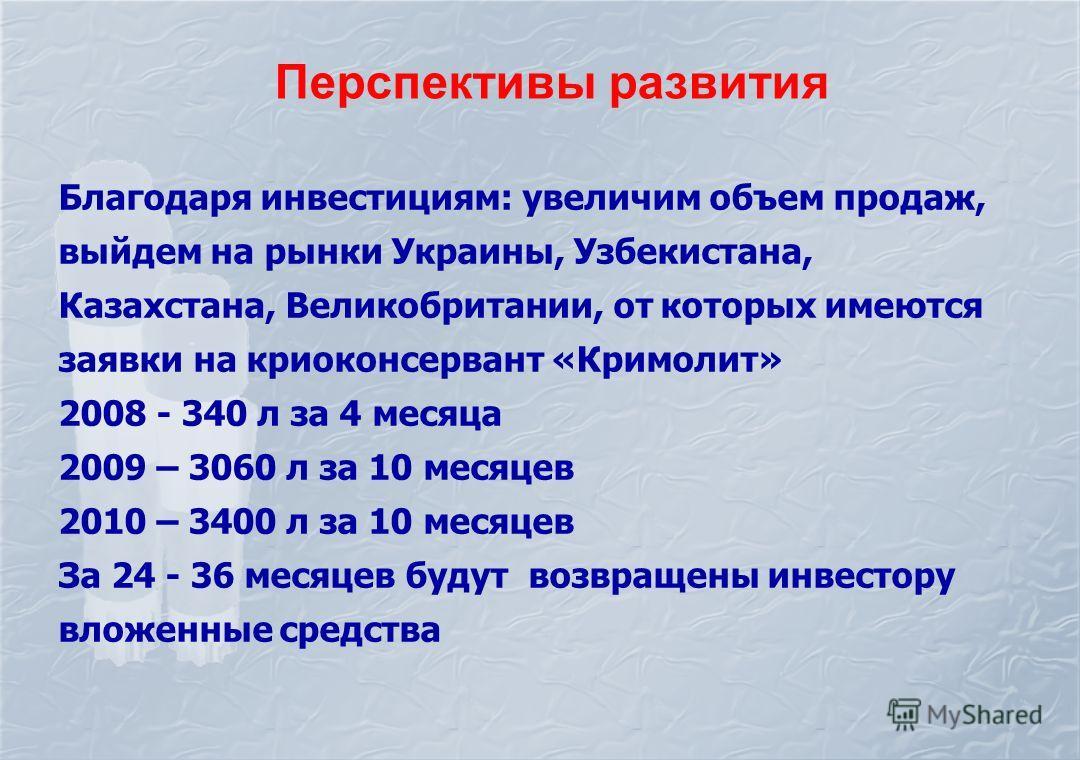 Перспективы развития Благодаря инвестициям: увеличим объем продаж, выйдем на рынки Украины, Узбекистана, Казахстана, Великобритании, от которых имеются заявки на криоконсервант «Кримолит» 2008 - 340 л за 4 месяца 2009 – 3060 л за 10 месяцев 2010 – 34