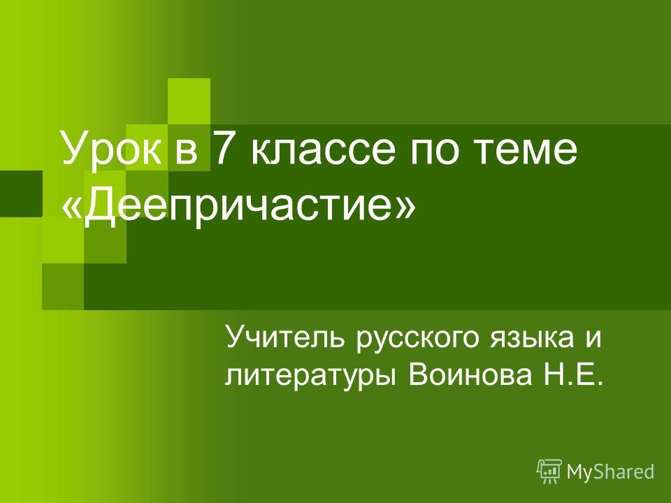 Урок в 7 классе по теме «Деепричастие» Учитель русского языка и литературы Воинова Н.Е.