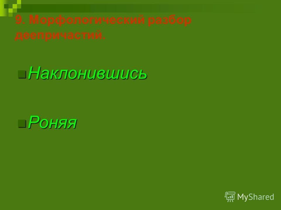 9. Морфологический разбор деепричастий. Наклонившись Наклонившись Роняя Роняя