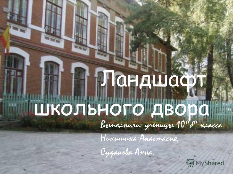 Л андшафт школьного двора Выполнили: ученицы 10б класса Никитина Анастасия, Судакова Анна.