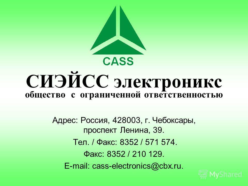 СИЭЙСС электроникс общество с ограниченной ответственностью Адрес: Россия, 428003, г. Чебоксары, проспект Ленина, 39. Тел. / Факс: 8352 / 571 574. Факс: 8352 / 210 129. E-mail: cass-electronics@cbx.ru.