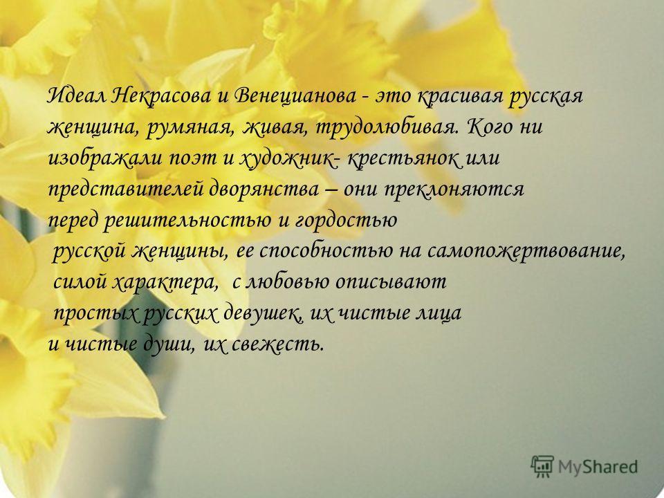 Идеал Некрасова и Венецианова - это красивая русская женщина, румяная, живая, трудолюбивая. Кого ни изображали поэт и художник- крестьянок или представителей дворянства – они преклоняются перед решительностью и гордостью русской женщины, ее способнос