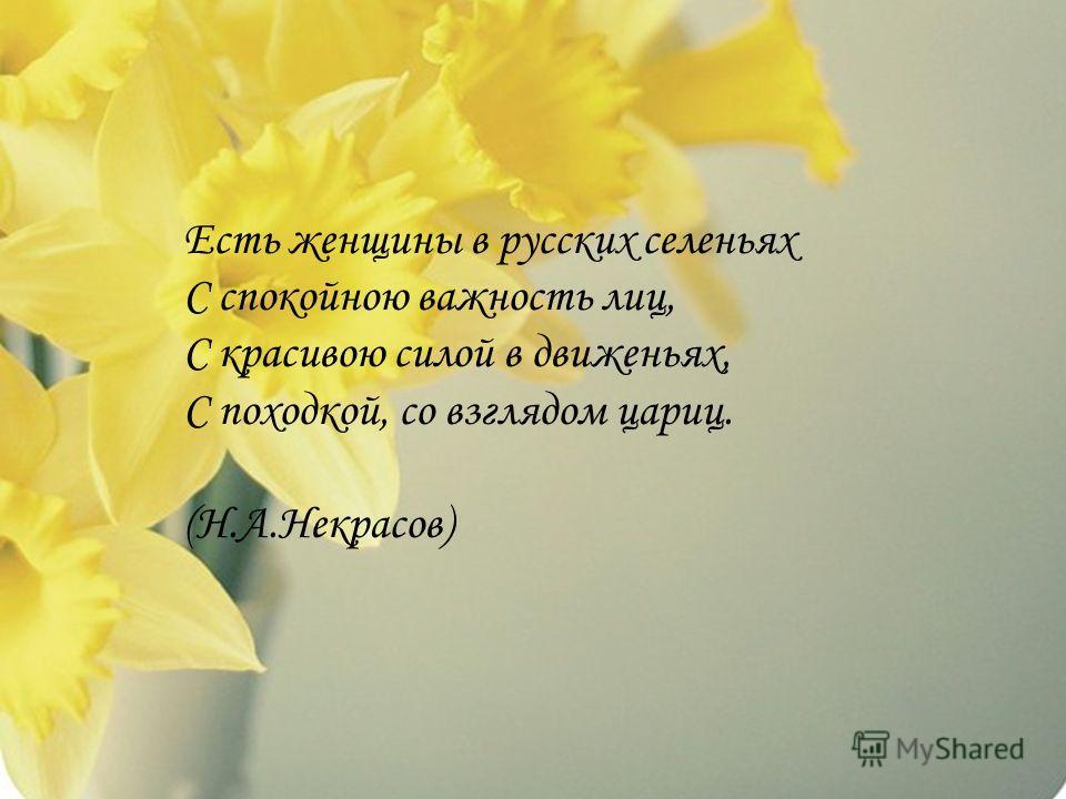 Есть женщины в русских селеньях С спокойною важность лиц, С красивою силой в движеньях, С походкой, со взглядом цариц. (Н.А.Некрасов)