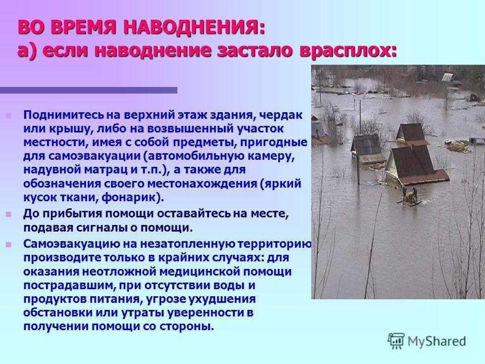 ДЕЙСТВИЯ НАСЕЛЕНИЯ ПРИ УГРОЗЕ И ВОЗНИКНОВЕНИИ НАВОДНЕНИЯ ДО НАВОДНЕНИЯ: При получении сигнала (сообщения) об угрозе возникновения наводнения: Подготовьте документы, ценные вещи, медикаменты, запас продуктов. Необходимые вещи уложите в специальный чем