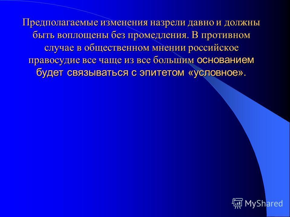 Предполагаемые изменения назрели давно и должны быть воплощены без промедления. В противном случае в общественном мнении российское правосудие все чаще из все большим большим основанием будет связываться с эпитетом «условное».
