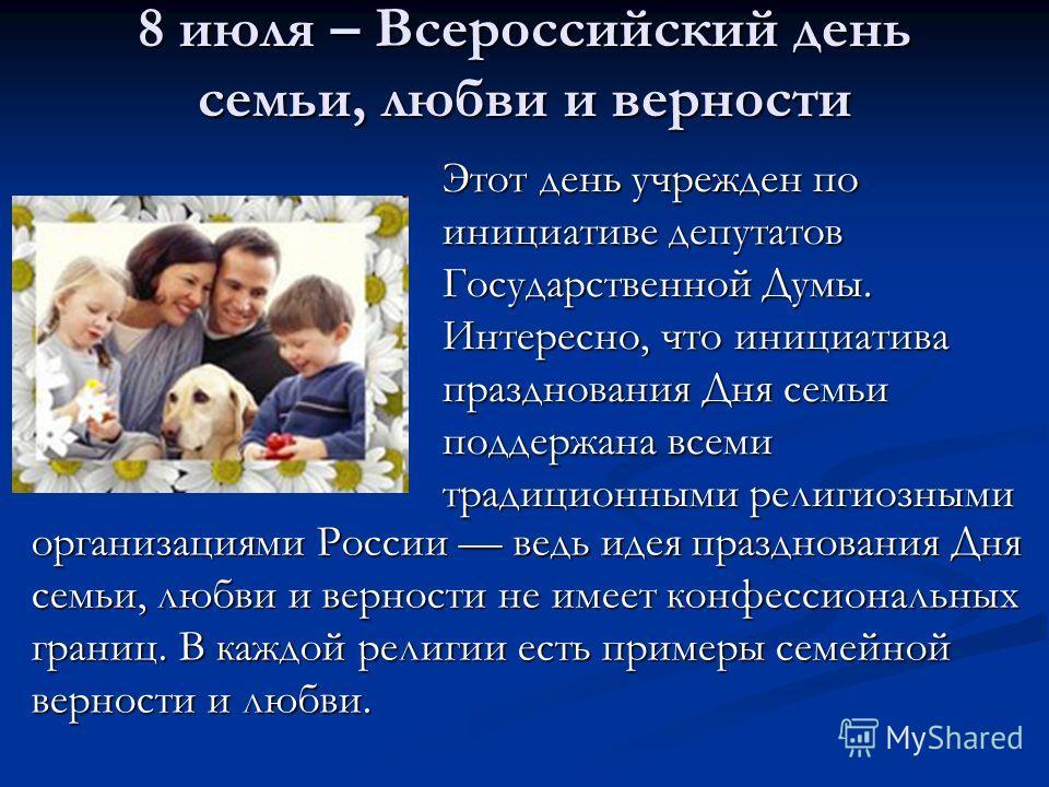 8 июля – Всероссийский день семьи, любви и верности Этот день учрежден по инициативе депутатов Государственной Думы. Интересно, что инициатива празднования Дня семьи поддержана всеми традиционными религиозными организациями России ведь идея празднова