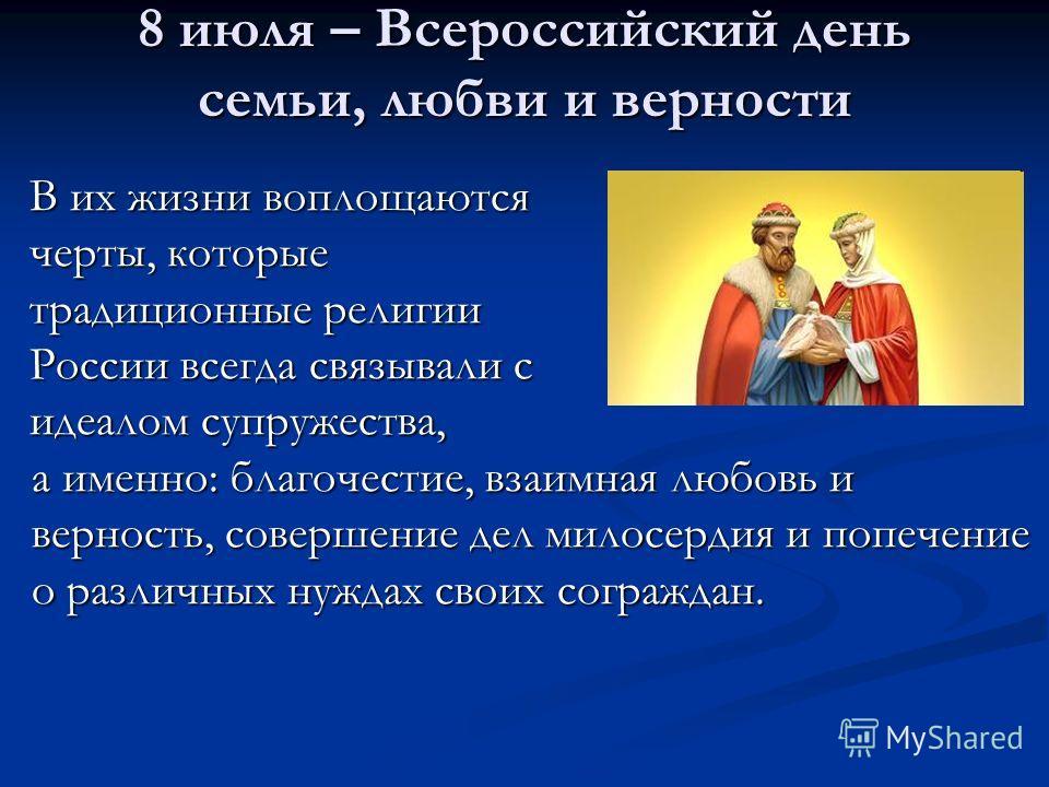 8 июля – Всероссийский день семьи, любви и верности В их жизни воплощаются черты, которые традиционные религии России всегда связывали с идеалом супружества, а именно: благочестие, взаимная любовь и верность, совершение дел милосердия и попечение о р