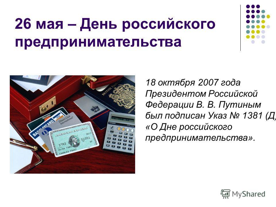 26 мая – День российского предпринимательства 18 октября 2007 года Президентом Российской Федерации В. В. Путиным был подписан Указ 1381 (Д) «О Дне российского предпринимательства».