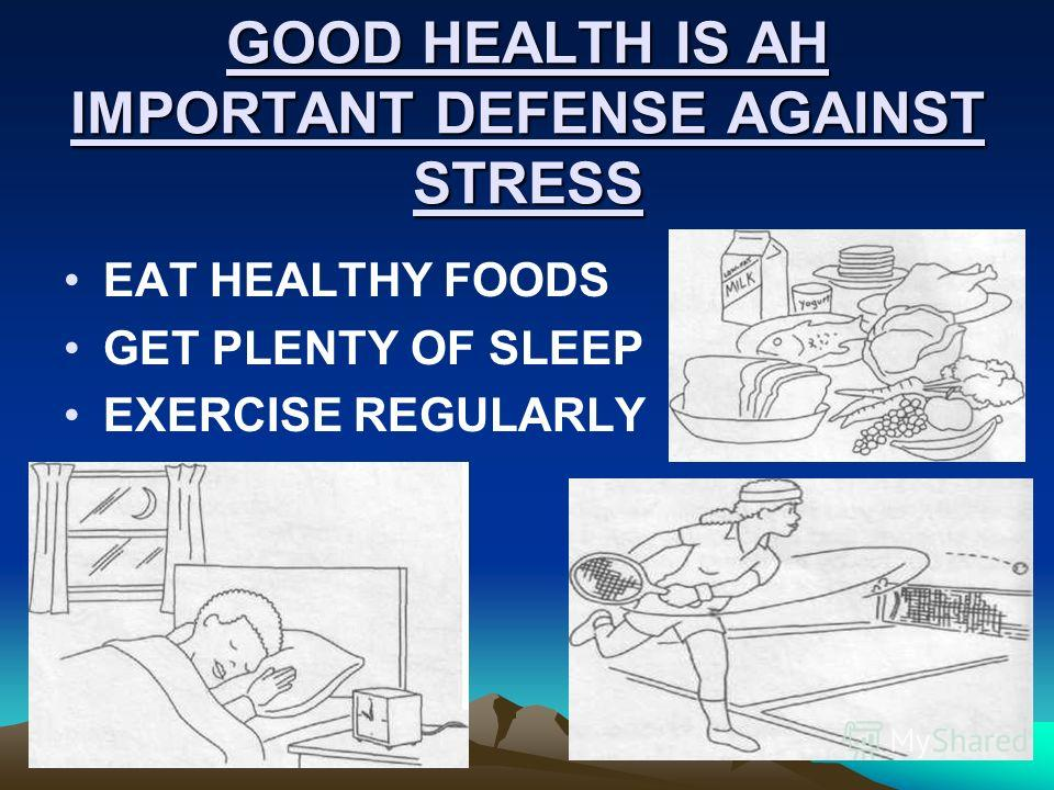 GOOD HEALTH IS AH IMPORTANT DEFENSE AGAINST STRESS EAT HEALTHY FOODS GET PLENTY OF SLEEP EXERCISE REGULARLY