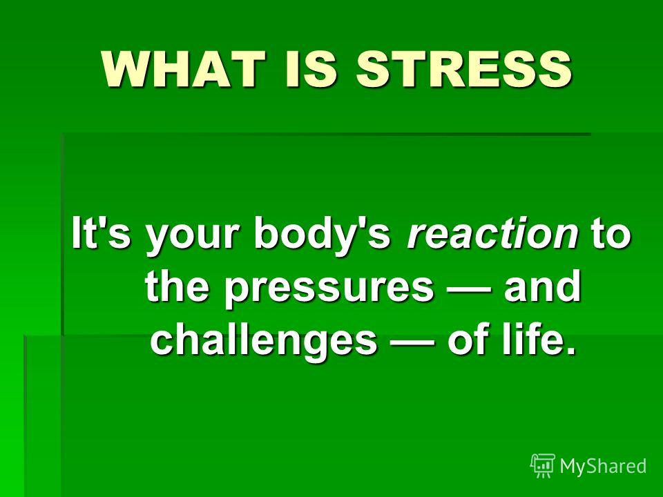 WHAT IS STRESS It's your body's reaction to the pressures and challenges of life.