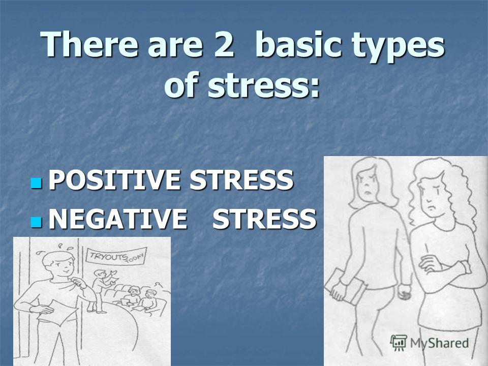 There are 2 basic types of stress: POSITIVE STRESS POSITIVE STRESS NEGATIVE STRESS NEGATIVE STRESS
