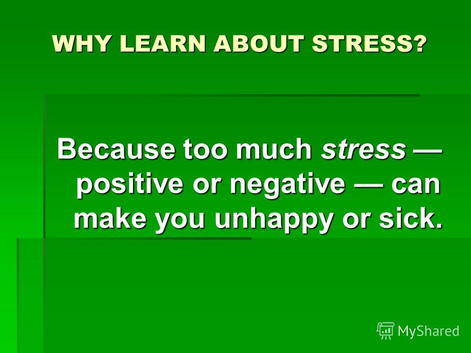 WHY LEARN ABOUT STRESS? Because too much stress positive or negative can make you unhappy or sick.